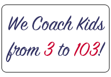 We Coach Kids from 3 to 103!